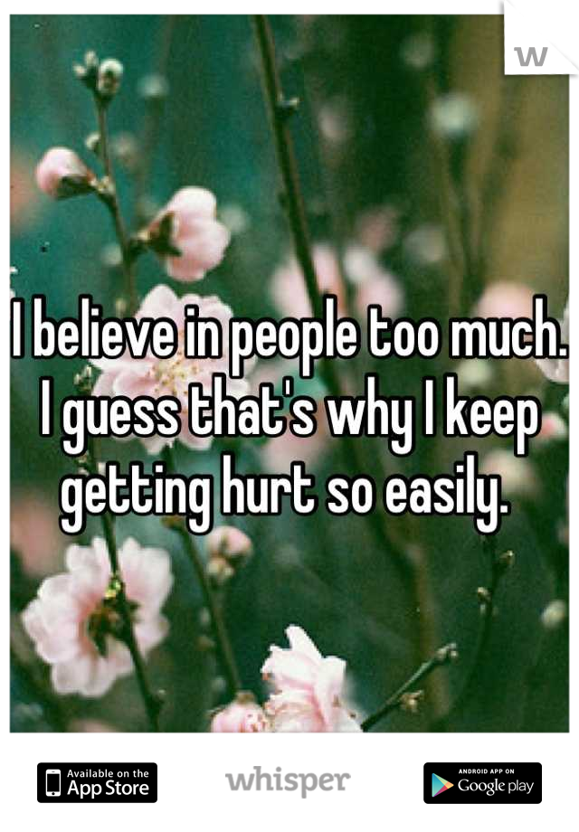 I believe in people too much. I guess that's why I keep getting hurt so easily.