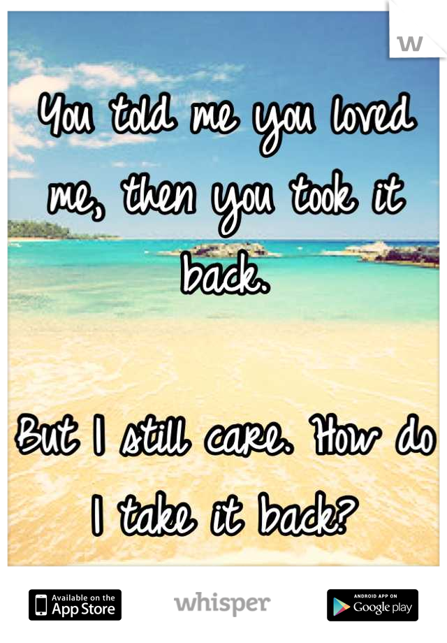 You told me you loved me, then you took it back.   But I still care. How do I take it back?
