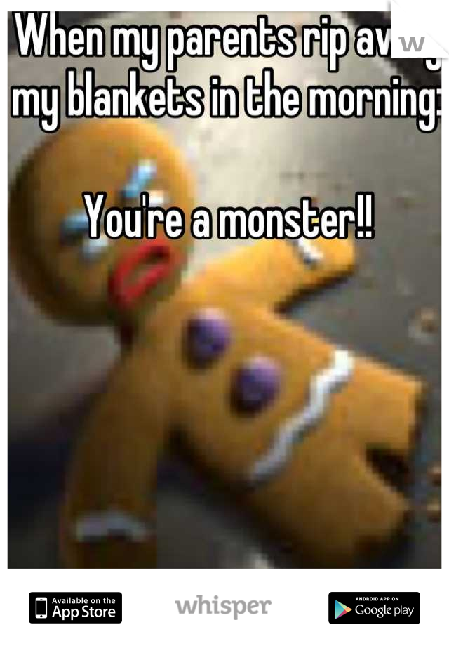 When my parents rip away my blankets in the morning:   You're a monster!!