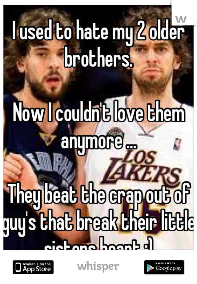 I used to hate my 2 older brothers.  Now I couldn't love them anymore ...  They beat the crap out of guy's that break their little sisters heart ;)