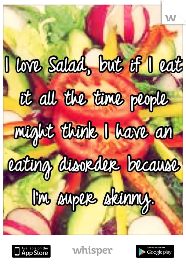 I love Salad, but if I eat it all the time people might think I have an eating disorder because I'm super skinny.
