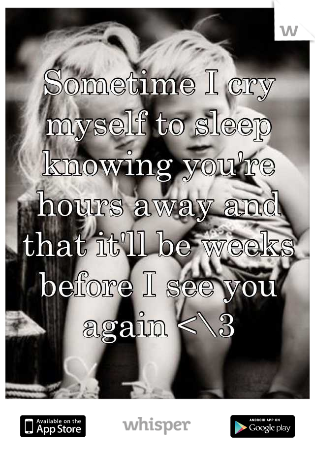 Sometime I cry myself to sleep knowing you're hours away and that it'll be weeks before I see you again <\3