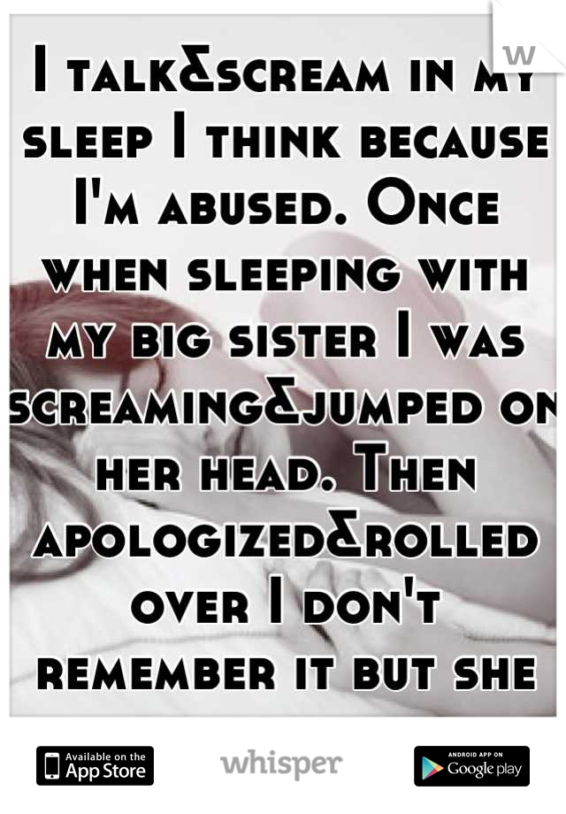 I talk&scream in my sleep I think because I'm abused. Once when sleeping with my big sister I was screaming&jumped on her head. Then apologized&rolled over I don't remember it but she told me.