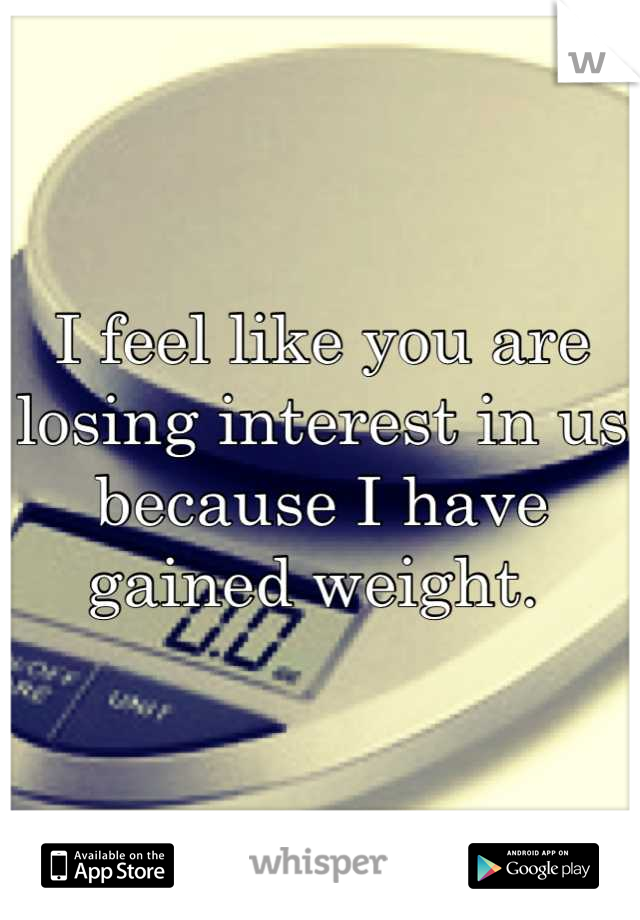 I feel like you are losing interest in us because I have gained weight.