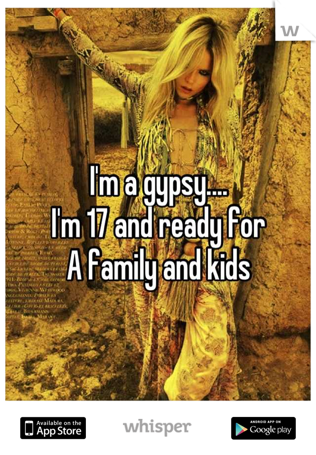 I'm a gypsy.... I'm 17 and ready for A family and kids