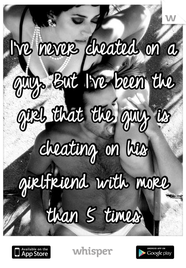 I've never cheated on a guy. But I've been the girl that the guy is cheating on his girlfriend with more than 5 times