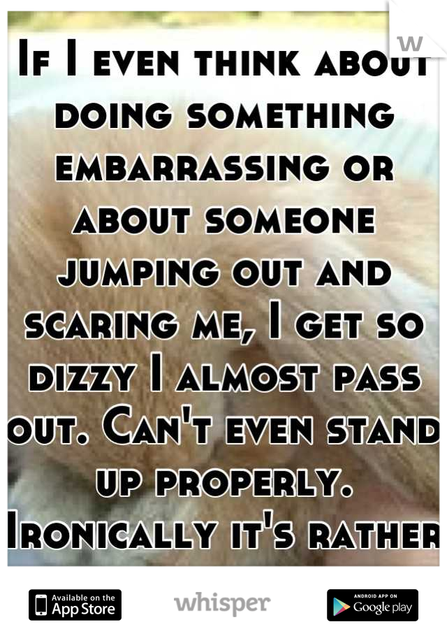 If I even think about doing something embarrassing or about someone jumping out and scaring me, I get so dizzy I almost pass out. Can't even stand up properly. Ironically it's rather embarrassing.