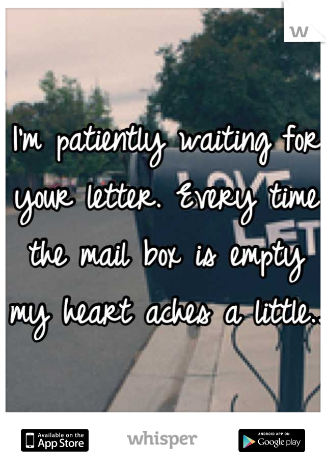 I'm patiently waiting for your letter. Every time the mail box is empty my heart aches a little..