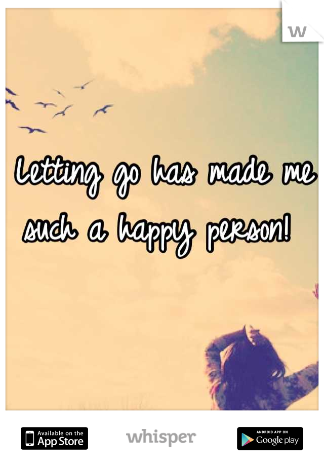 Letting go has made me such a happy person!