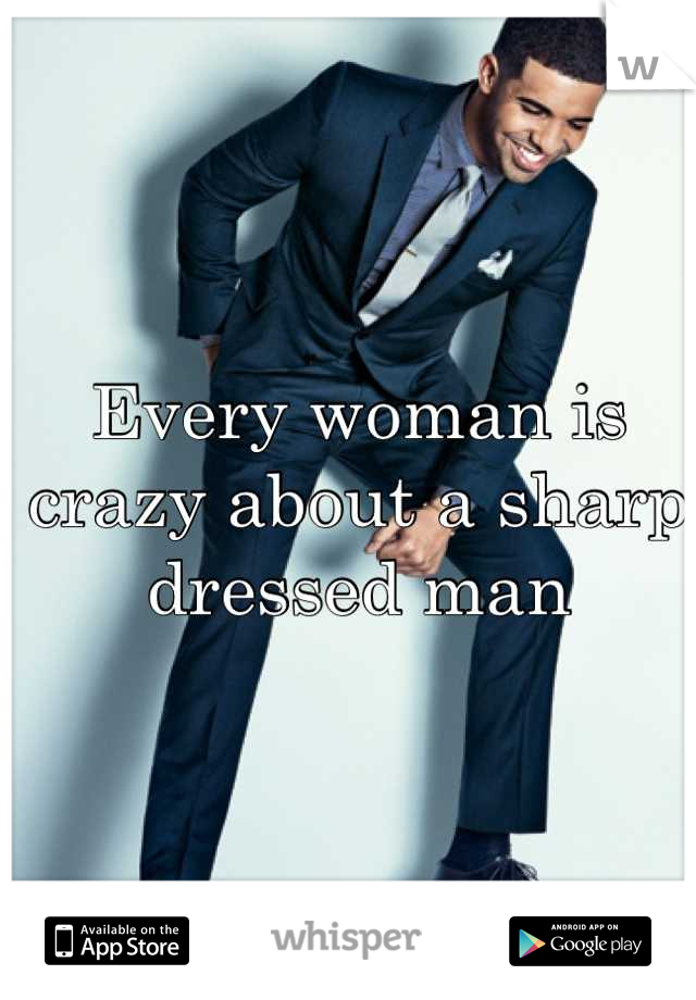 Every woman is crazy about a sharp dressed man