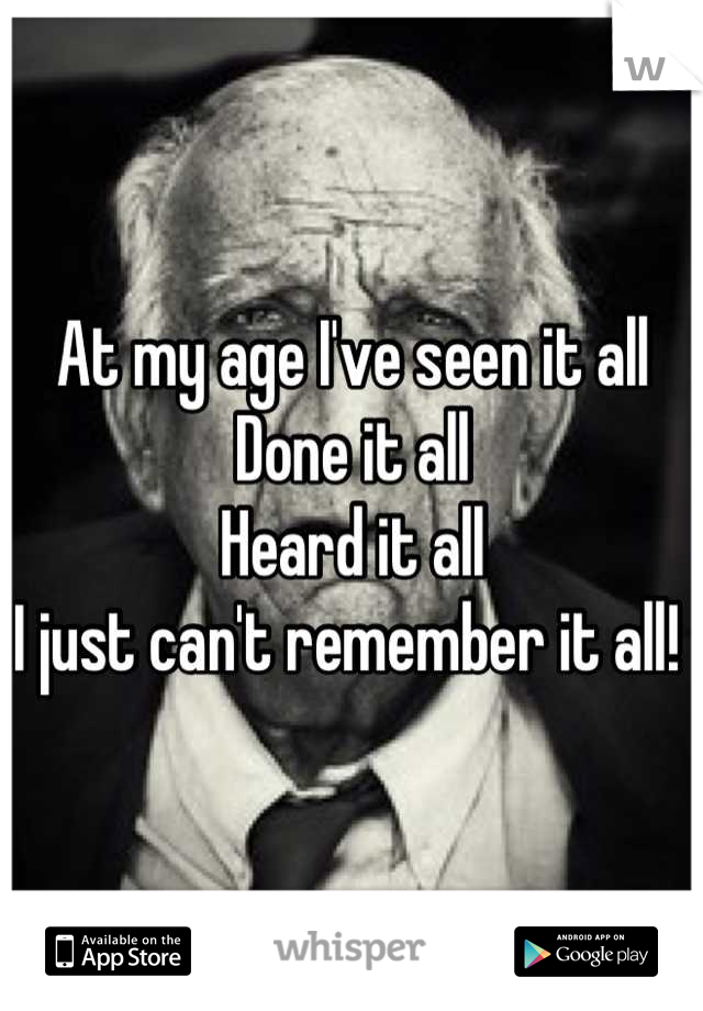 At my age I've seen it all Done it all Heard it all I just can't remember it all!