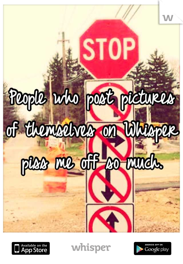 People who post pictures of themselves on Whisper piss me off so much.