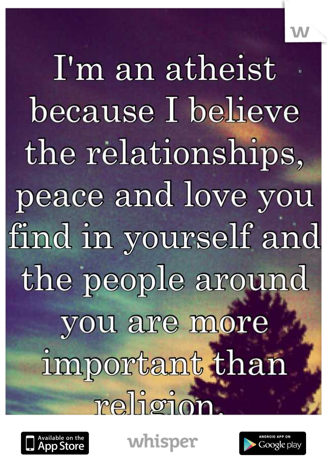 I'm an atheist because I believe the relationships, peace and love you find in yourself and the people around you are more important than religion.