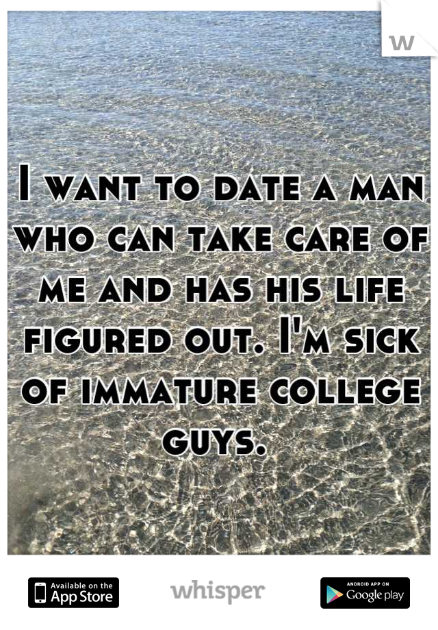 I want to date a man who can take care of me and has his life figured out. I'm sick of immature college guys.