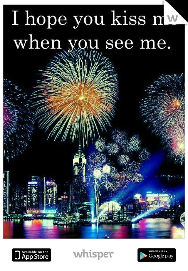 I hope you kiss me  when you see me.