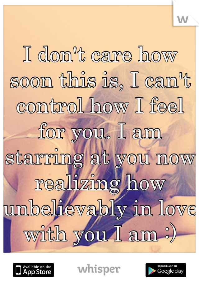 I don't care how soon this is, I can't control how I feel for you. I am starring at you now realizing how unbelievably in love with you I am :)