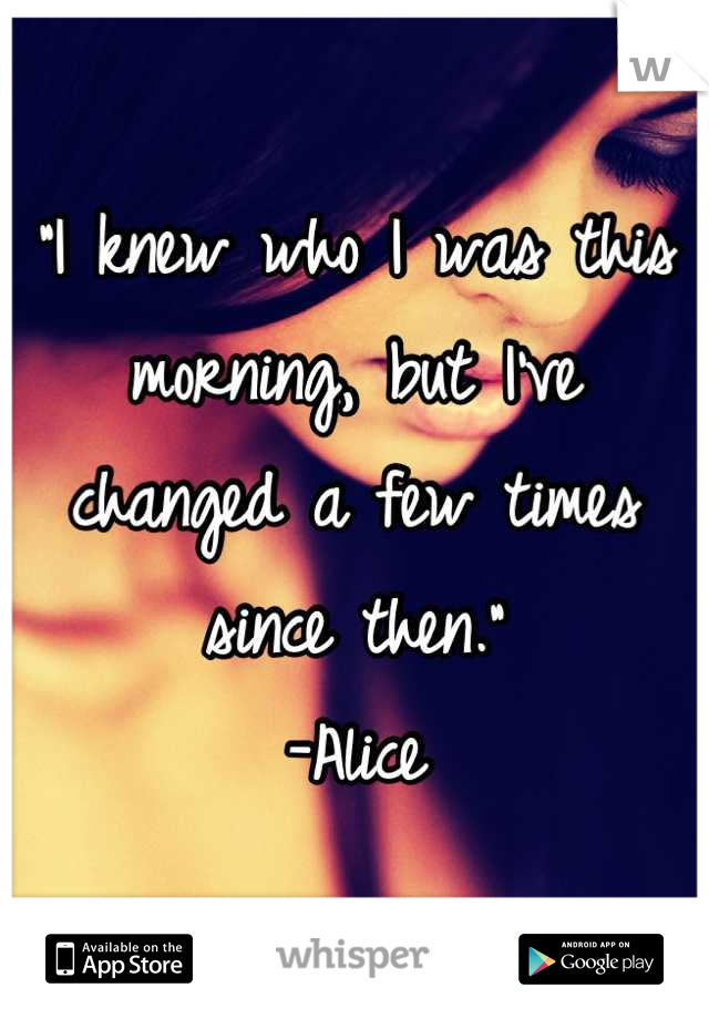 """""""I knew who I was this morning, but I've changed a few times since then."""" -Alice"""