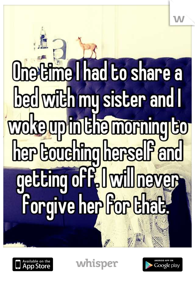 One time I had to share a bed with my sister and I woke up in the morning to her touching herself and getting off. I will never forgive her for that.