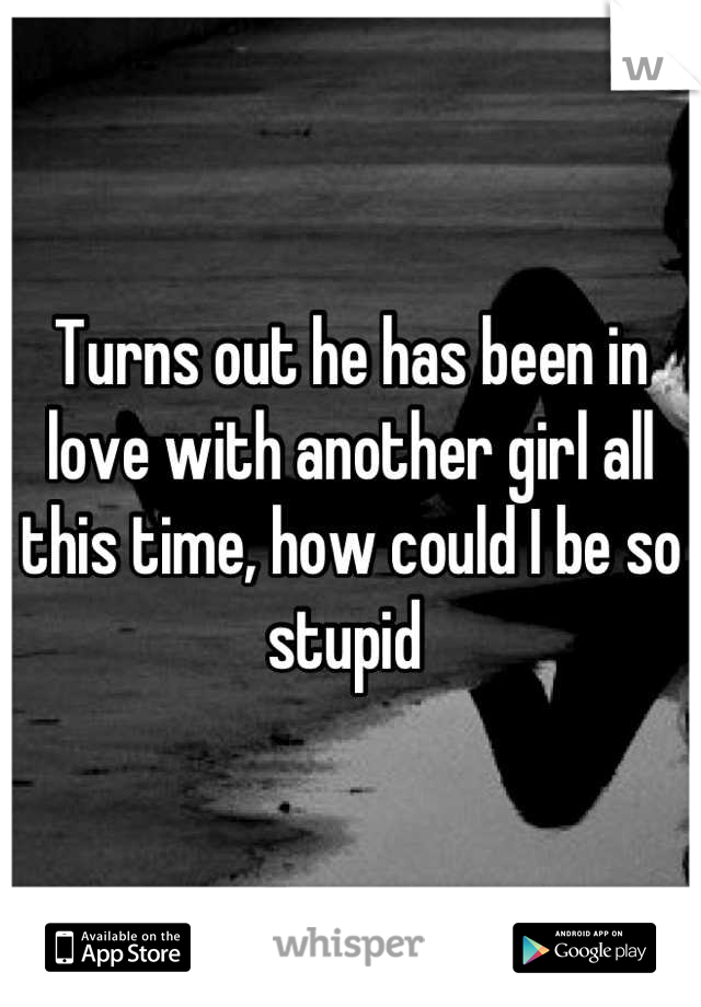 Turns out he has been in love with another girl all this time, how could I be so stupid