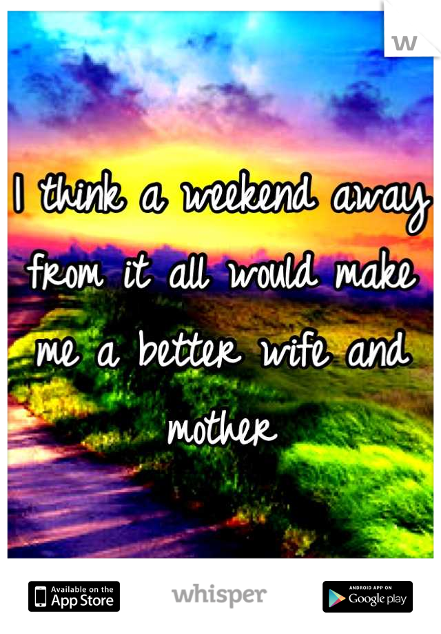 I think a weekend away from it all would make me a better wife and mother