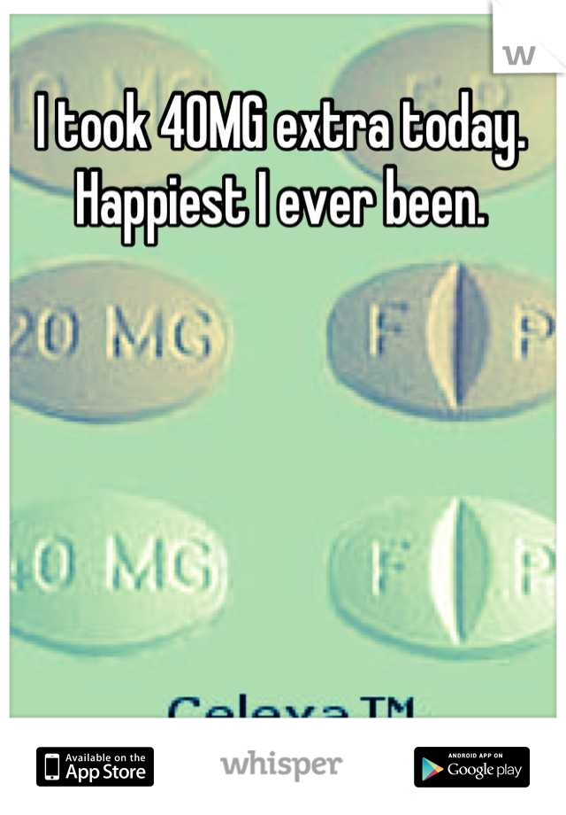I took 40MG extra today.  Happiest I ever been.