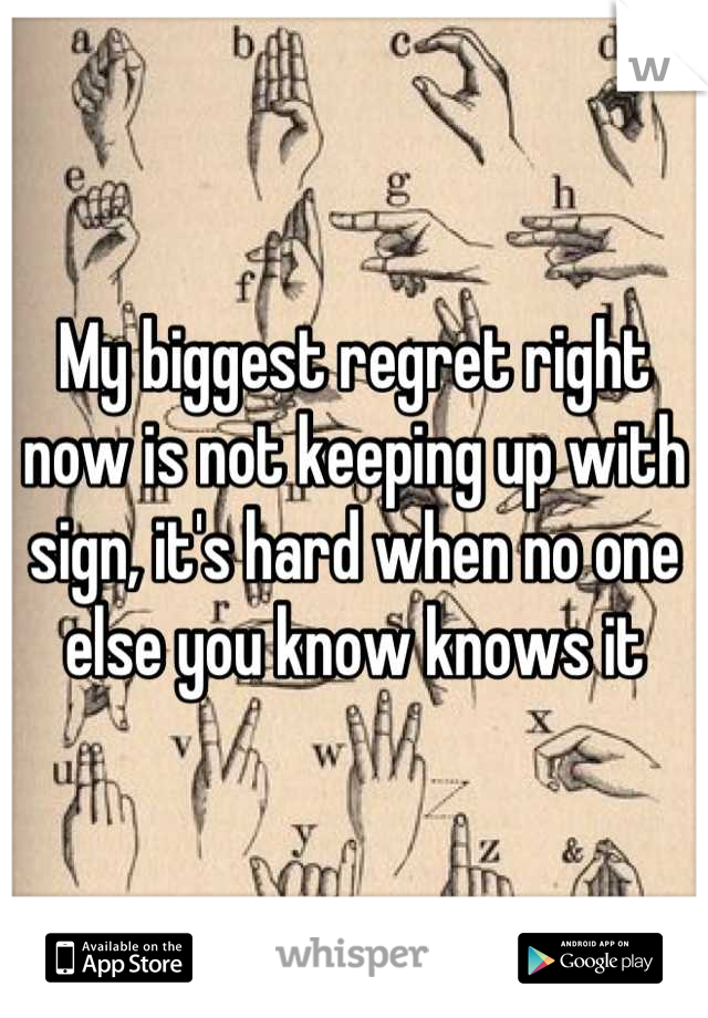 My biggest regret right now is not keeping up with sign, it's hard when no one else you know knows it