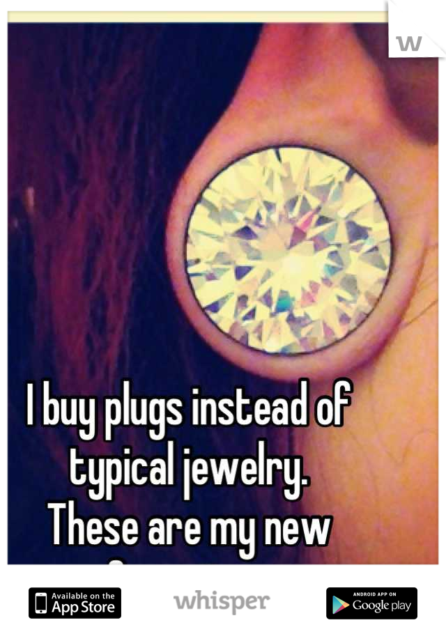 I buy plugs instead of typical jewelry.  These are my new favorites