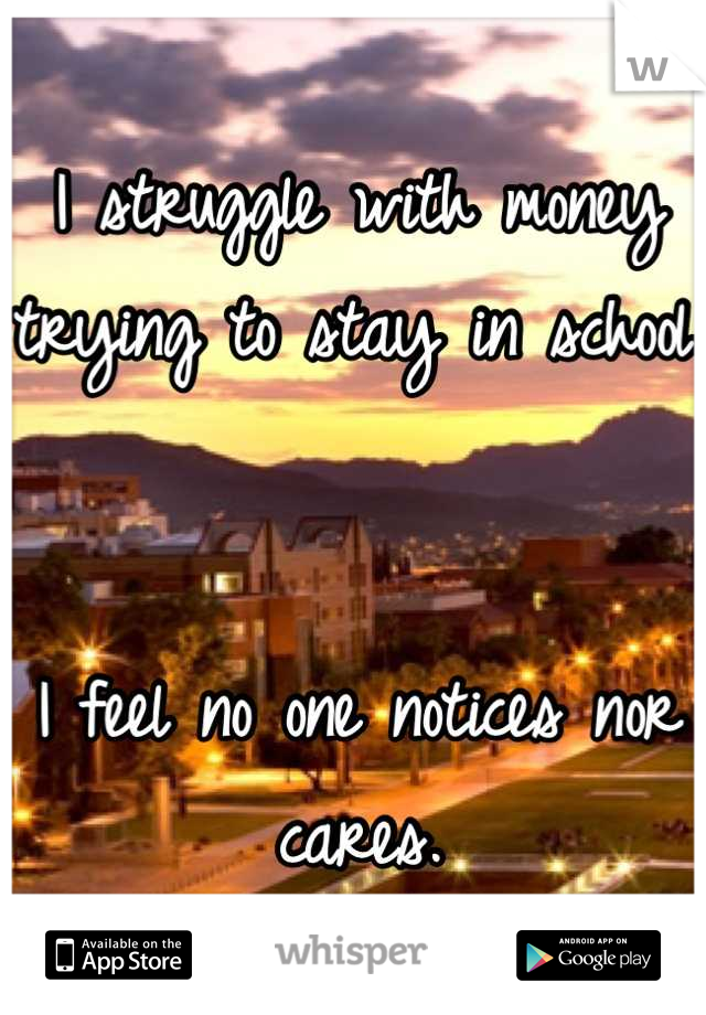 I struggle with money trying to stay in school.   I feel no one notices nor cares.