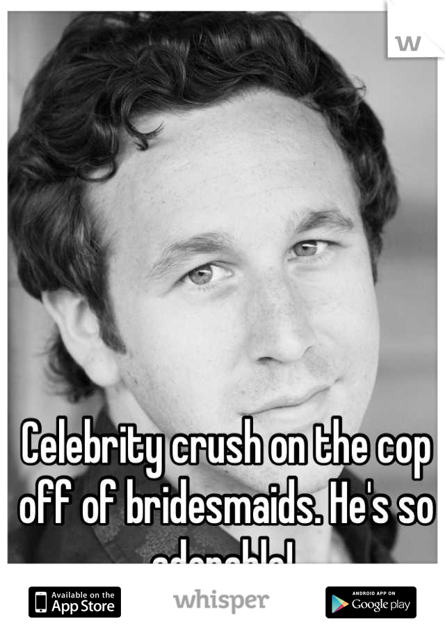 Celebrity crush on the cop off of bridesmaids. He's so adorable!