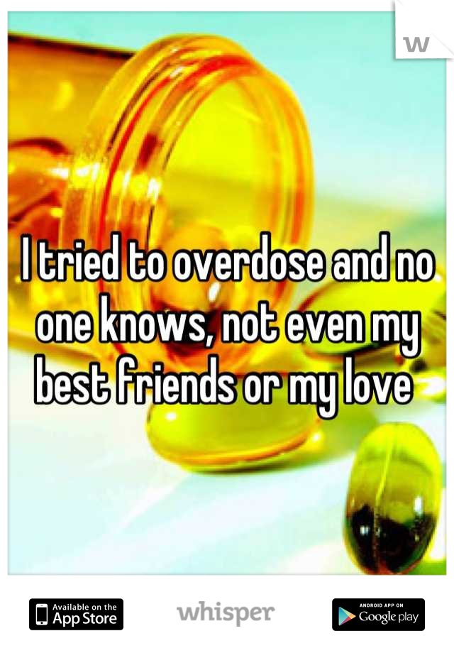 I tried to overdose and no one knows, not even my best friends or my love