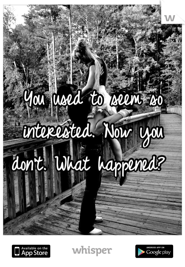 You used to seem so interested. Now you don't. What happened?
