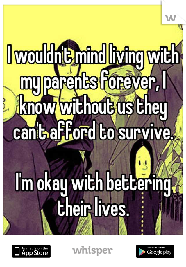 I wouldn't mind living with my parents forever, I know without us they can't afford to survive.  I'm okay with bettering their lives.