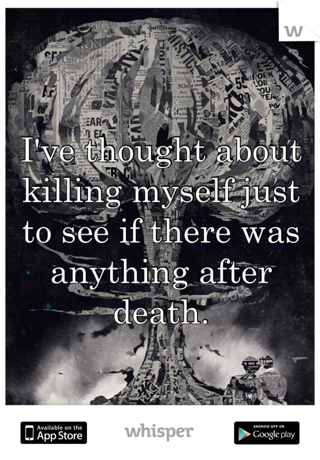 I've thought about killing myself just to see if there was anything after death.