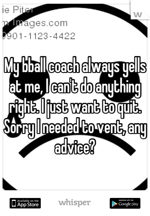 My bball coach always yells at me, I can't do anything right. I just want to quit. Sorry I needed to vent, any advice?