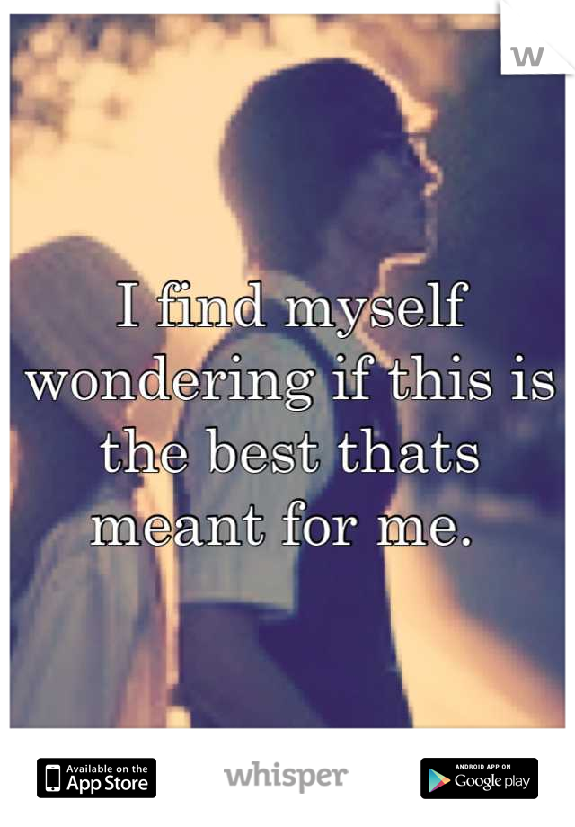 I find myself wondering if this is the best thats meant for me.