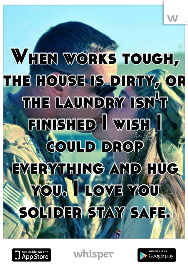 When works tough, the house is dirty, or the laundry isn't finished I wish I could drop everything and hug you. I love you solider stay safe.