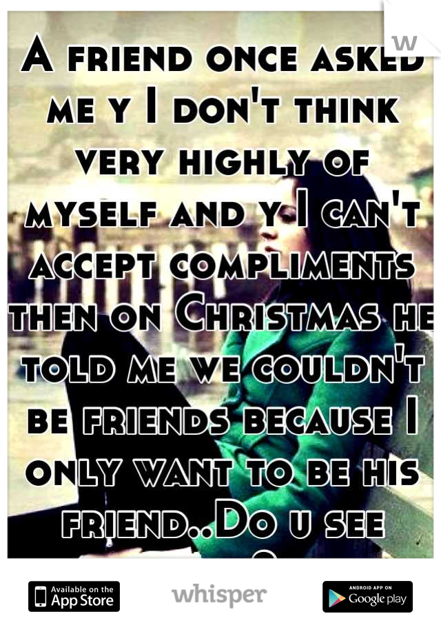 A friend once asked me y I don't think very highly of myself and y I can't accept compliments then on Christmas he told me we couldn't be friends because I only want to be his friend..Do u see now?
