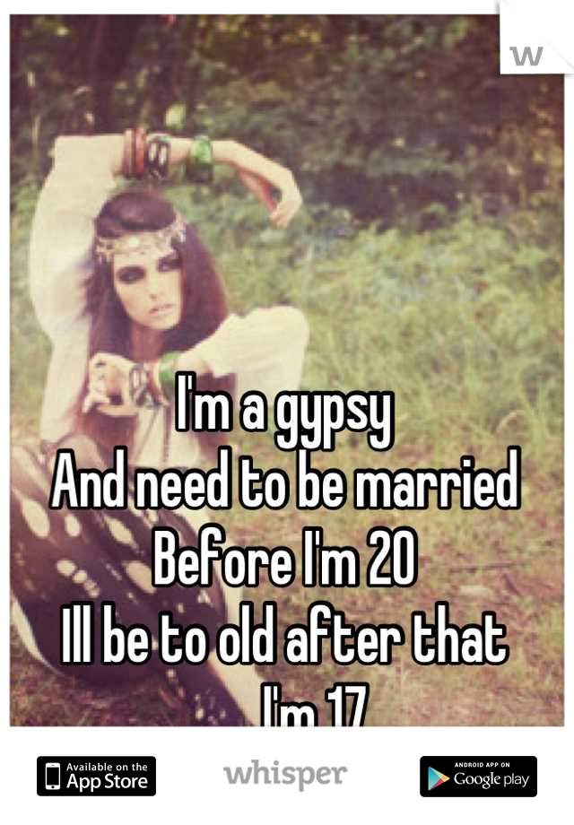 I'm a gypsy  And need to be married  Before I'm 20  Ill be to old after that ...., I'm 17
