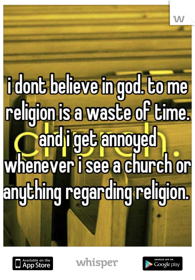 i dont believe in god. to me religion is a waste of time. and i get annoyed whenever i see a church or anything regarding religion.