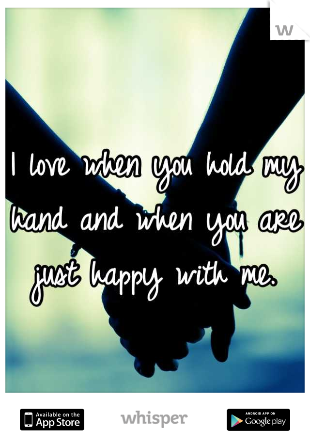 I love when you hold my hand and when you are just happy with me.