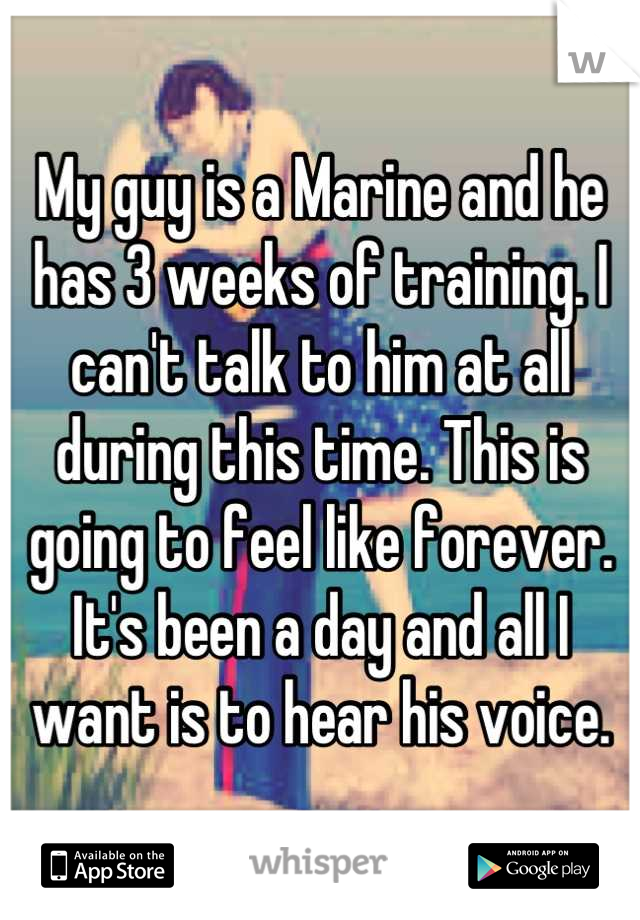 My guy is a Marine and he has 3 weeks of training. I can't talk to him at all during this time. This is going to feel like forever. It's been a day and all I want is to hear his voice.