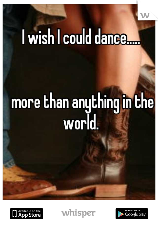I wish I could dance.....    more than anything in the world.