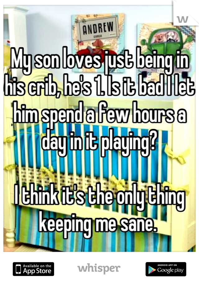 My son loves just being in his crib, he's 1. Is it bad I let him spend a few hours a day in it playing?   I think it's the only thing keeping me sane.
