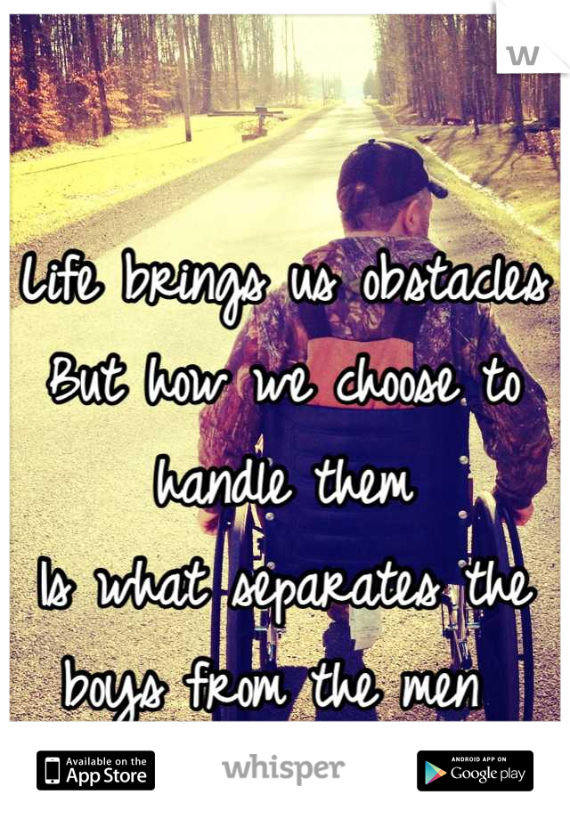 Life brings us obstacles  But how we choose to handle them Is what separates the boys from the men