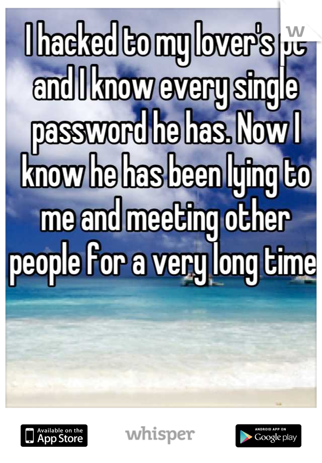 I hacked to my lover's pc and I know every single password he has. Now I know he has been lying to me and meeting other people for a very long time.