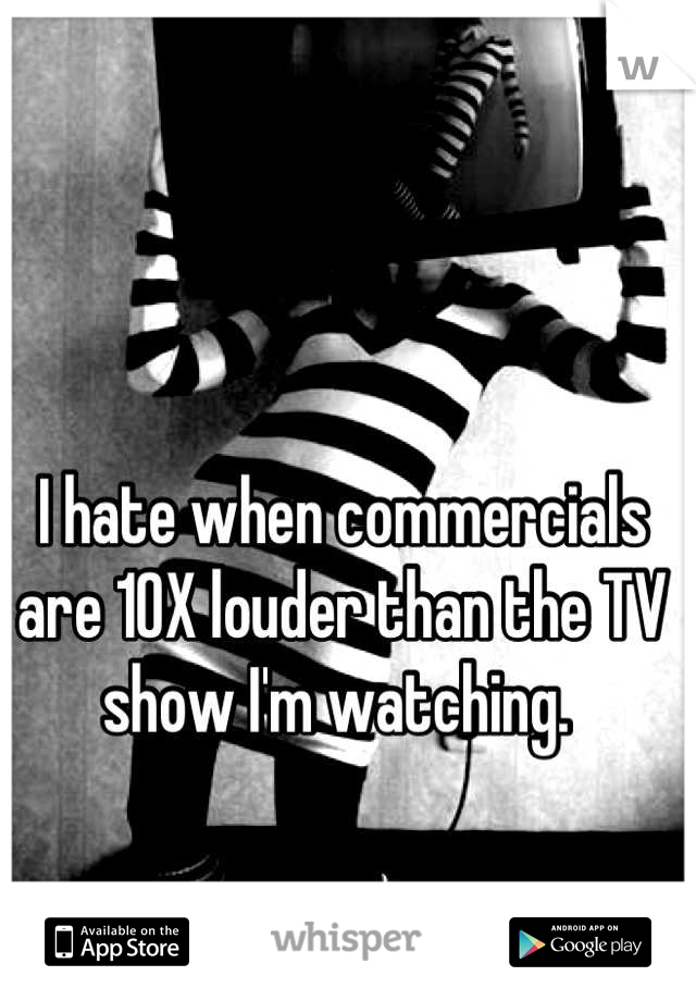 I hate when commercials are 10X louder than the TV show I'm watching.