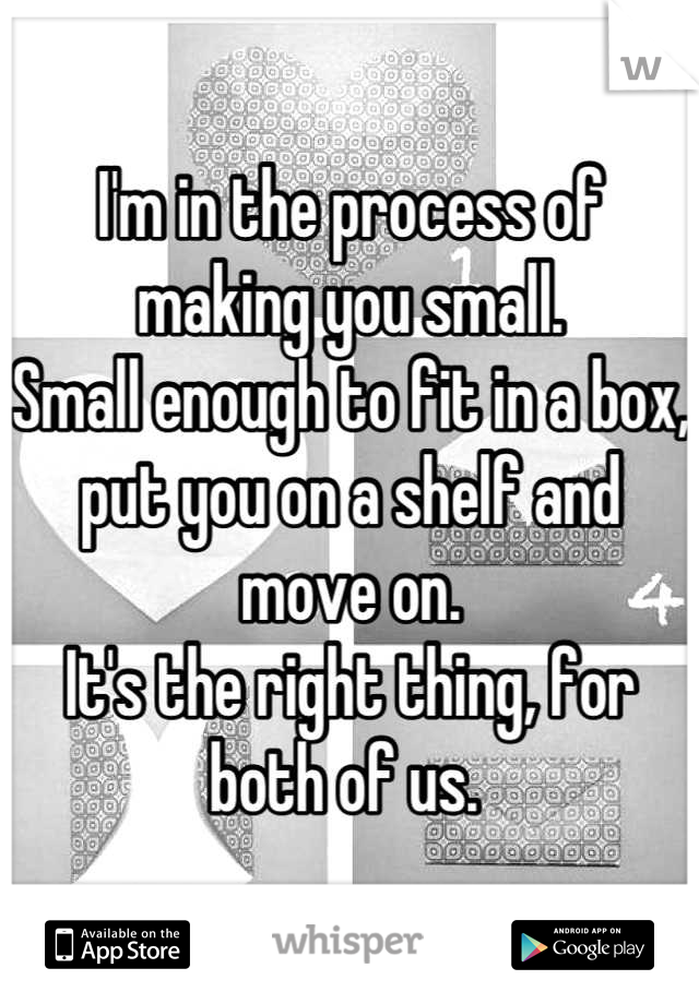 I'm in the process of making you small.  Small enough to fit in a box, put you on a shelf and move on.  It's the right thing, for both of us.