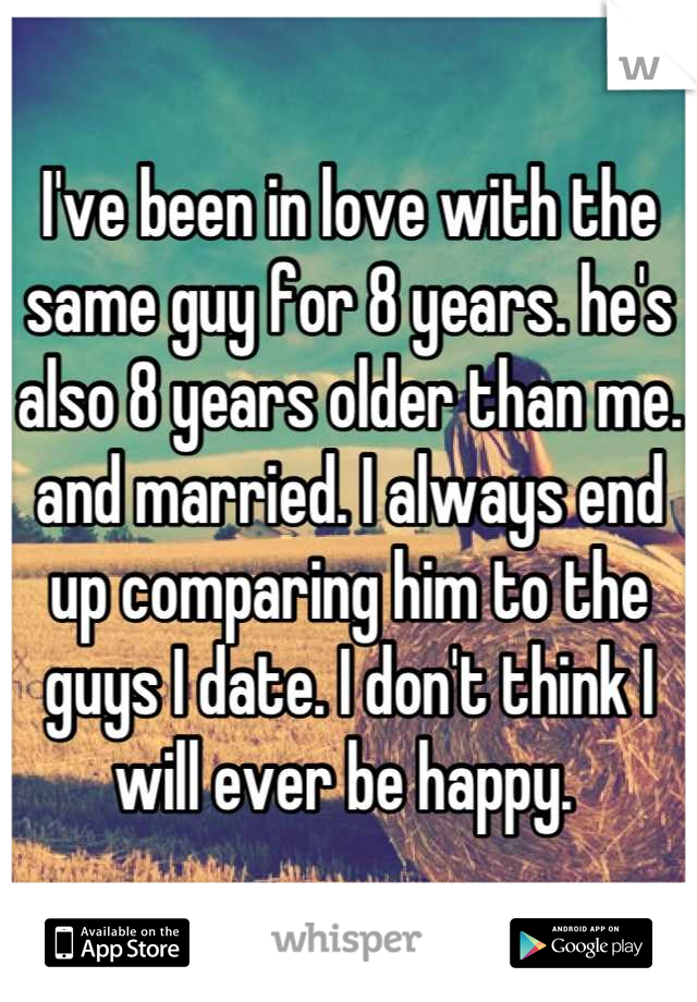 I've been in love with the same guy for 8 years. he's also 8 years older than me. and married. I always end up comparing him to the guys I date. I don't think I will ever be happy.