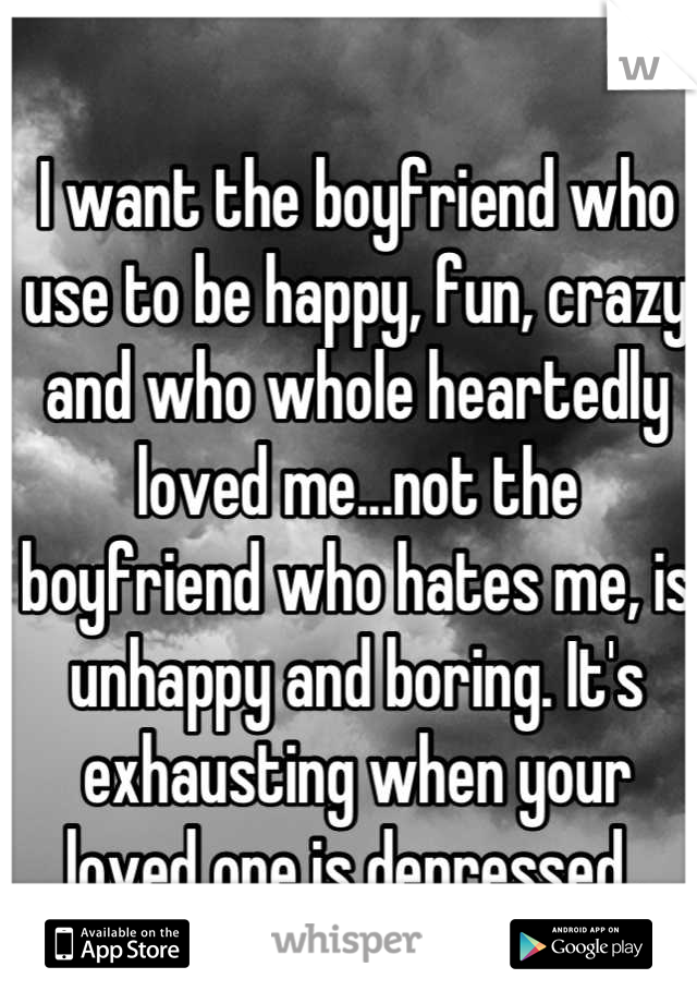 I want the boyfriend who use to be happy, fun, crazy and who whole heartedly loved me...not the boyfriend who hates me, is unhappy and boring. It's exhausting when your loved one is depressed.
