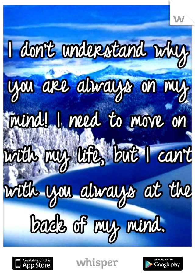 I don't understand why you are always on my mind! I need to move on with my life, but I can't with you always at the back of my mind.